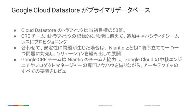 Confidential & ProprietaryGoogle Cloud Platform 7 Google Cloud Datastore がプライマリデータベース ● Cloud Datastore のトラフィックは当初目標の50倍。 ...
