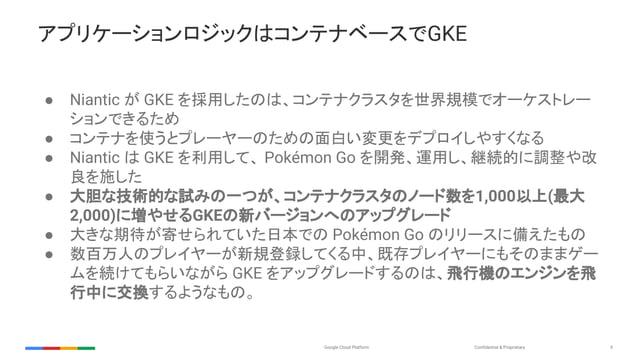 Confidential & ProprietaryGoogle Cloud Platform 9 アプリケーションロジックはコンテナベースでGKE ● Niantic が GKE を採用したのは、コンテナクラスタを世界規模でオーケストレー シ...
