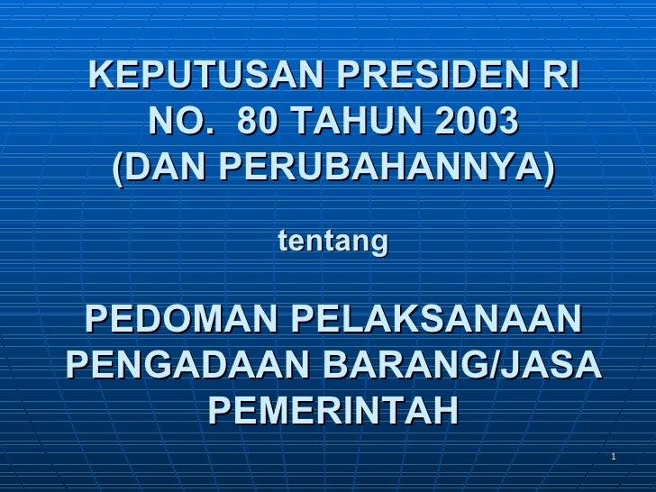 KEPUTUSAN PRESIDEN RI   NO. 80 TAHUN 2003 (DAN PERUBAHANNYA)        tentang PEDOMAN PELAKSANAANPENGADAAN BARANG/JASA     P...