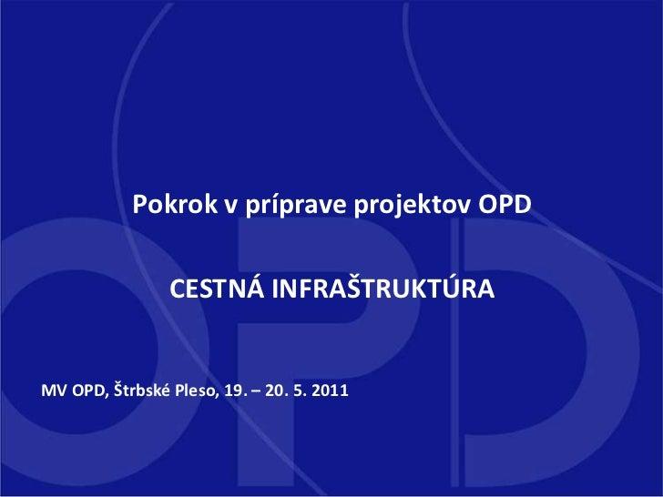 Pokrok v príprave projektov OPD <br />CESTNÁ INFRAŠTRUKTÚRA<br />MV OPD, Štrbské Pleso, 19. – 20. 5. 2011<br />
