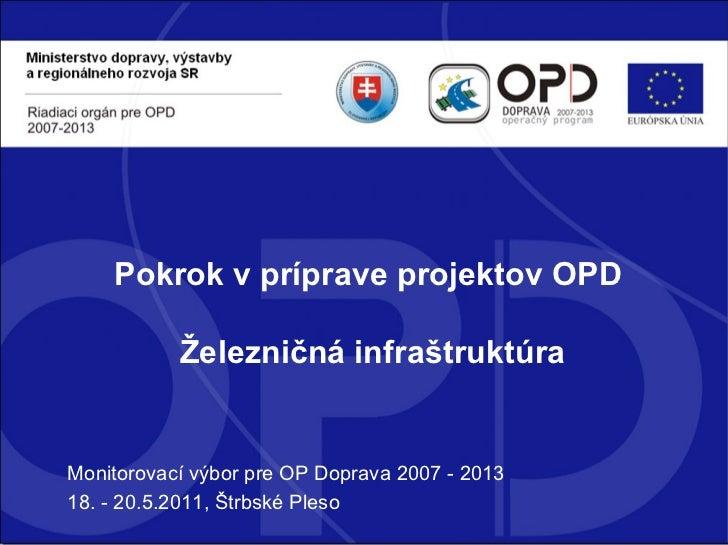 Monitorovací výbor pre OP Doprava 2007 - 2013 18. - 20.5.2011, Štrbské Pleso Pokrok v príprave projektov OPD  Železničná i...
