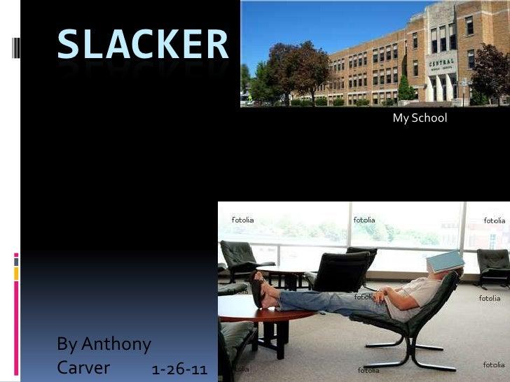SLACKER<br />My School<br />By Anthony Carver<br />1-26-11<br />