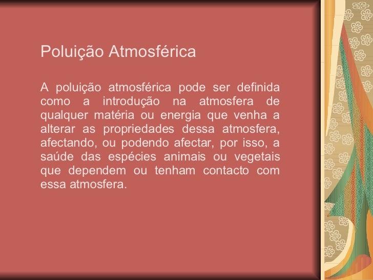 Poluição Atmosférica A poluição atmosférica pode ser definida como a introdução na atmosfera de qualquer matéria ou energi...