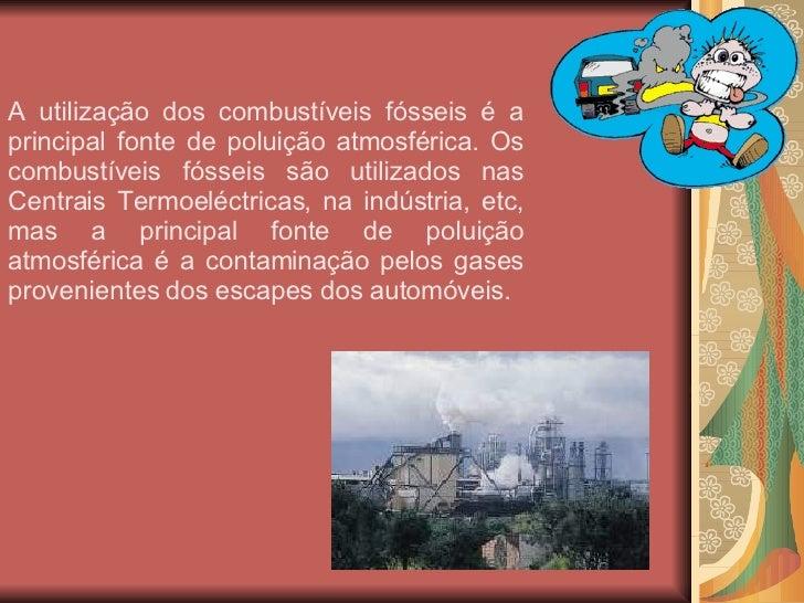 A utilização dos combustíveis fósseis é a principal fonte de poluição atmosférica. Os combustíveis fósseis são utilizados ...