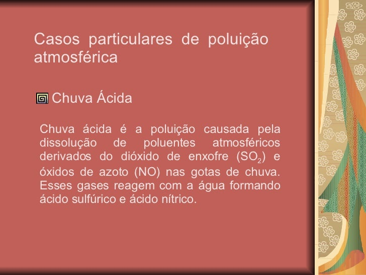 Casos particulares de poluição atmosférica <ul><li>Chuva Ácida </li></ul>Chuva ácida é a poluição causada pela dissolução ...