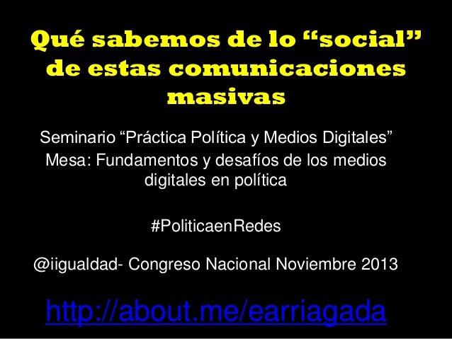 """Qué sabemos de lo """"social"""" de estas comunicaciones masivas Seminario """"Práctica Política y Medios Digitales"""" Mesa: Fundamen..."""