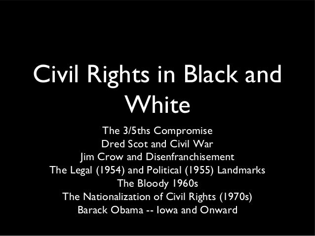 Civil Rights in Black and White The 3/5ths Compromise Dred Scot and Civil War Jim Crow and Disenfranchisement The Legal (1...