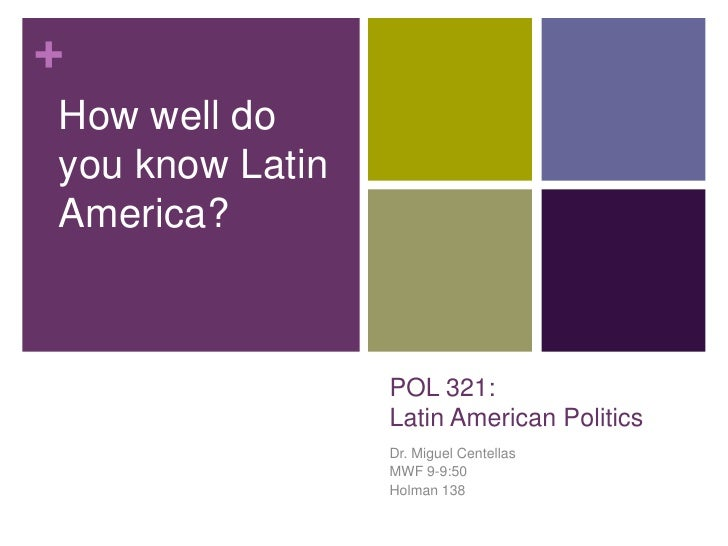 POL 321: Latin American Politics<br />Dr. Miguel Centellas<br />MWF 9-9:50<br />Holman 138<br />How well do you know Latin...