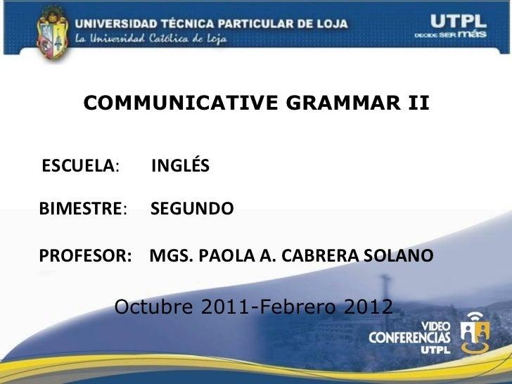 ESCUELA :  INGLÉS PROFESOR: COMMUNICATIVE GRAMMAR II MGS. PAOLA A. CABRERA SOLANO BIMESTRE :  SEGUNDO Octubre 2011-Febrero...