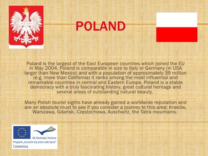 POLAND Poland is the largest of the East European countries which joined the EU in May 2004. Poland is comparable in size ...