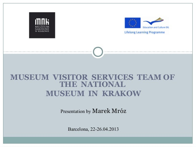 MUSEUM VISITOR SERVICES TEAM OFTHE NATIONALMUSEUM IN KRAKOWPresentation by Marek MrózBarcelona, 22-26.04.2013