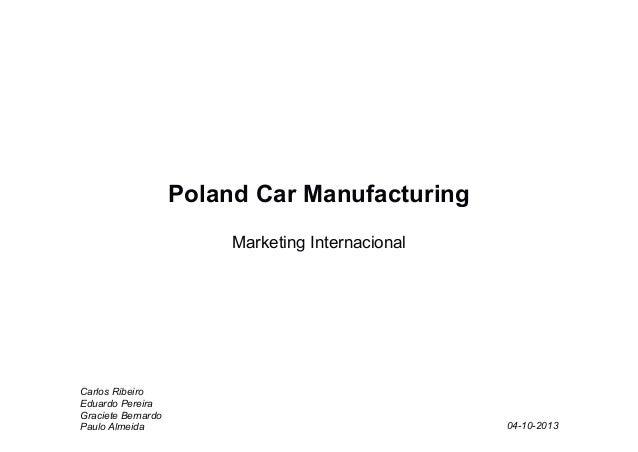 Poland Car Manufacturing Marketing Internacional  Carlos Ribeiro Eduardo Pereira Graciete Bernardo Paulo Almeida  04-10-20...