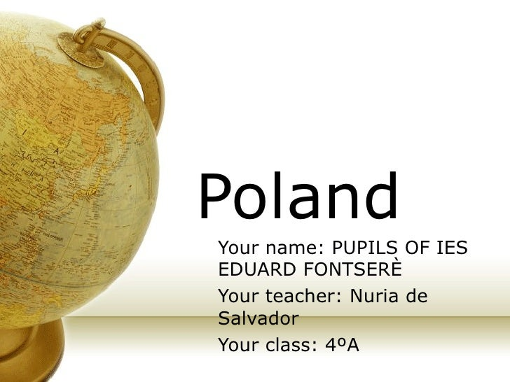 Poland Your name: PUPILS OF IES EDUARD FONTSERÈ Your teacher: Nuria de Salvador Your class: 4ºA
