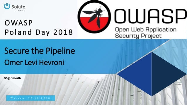Secure the Pipeline Omer Levi Hevroni W a r s a w , 1 0 . 1 0 . 2 0 1 8 OWASP Poland Day 2018 @omerlh