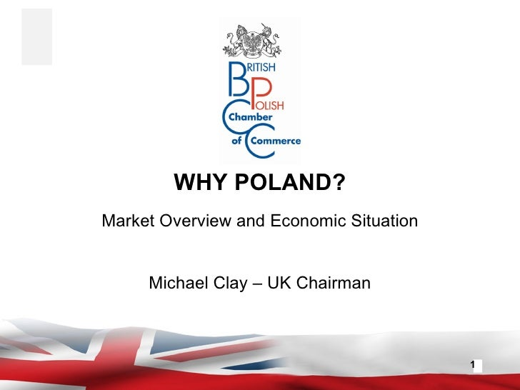 WHY POLAND? Market Overview and Economic Situation Michael Clay – UK Chairman