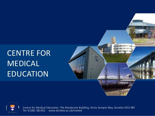 CENTRE FORMEDICALEDUCATIONCentre for Medical Education, The Mackenzie Building, Kirsty Semple Way, Dundee DD2 4BFTel: 0138...