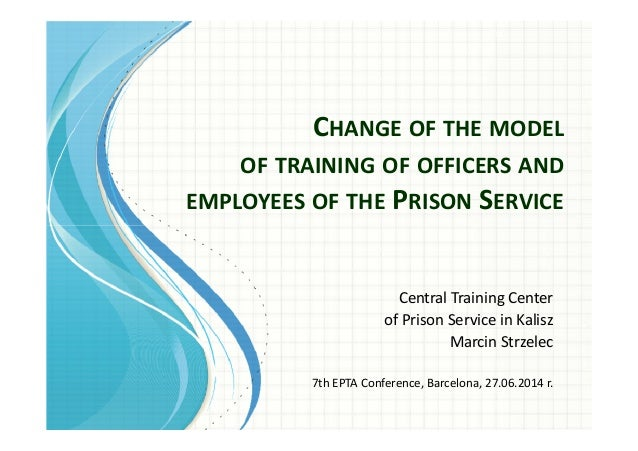 CHANGE OF THE MODEL OF TRAINING OF OFFICERS AND EMPLOYEES OF THE PRISON SERVICE Central Training Center of Prison Service ...