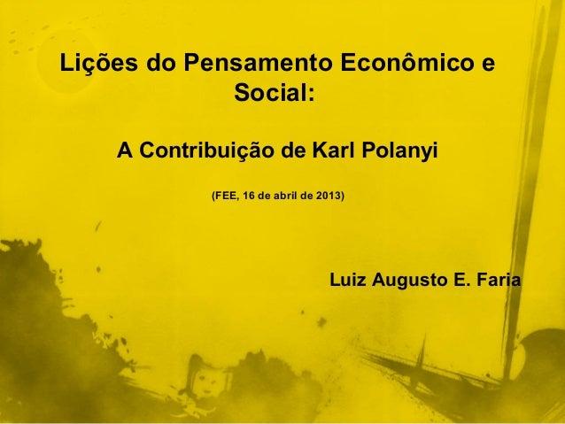 Lições do Pensamento Econômico eSocial:A Contribuição de Karl Polanyi(FEE, 16 de abril de 2013)Luiz Augusto E. Faria