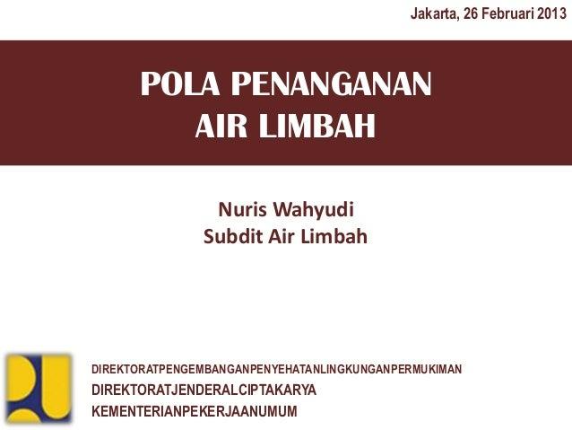 Jakarta, 26 Februari 2013      POLA PENANGANAN         AIR LIMBAH                Nuris Wahyudi               Subdit Air Li...