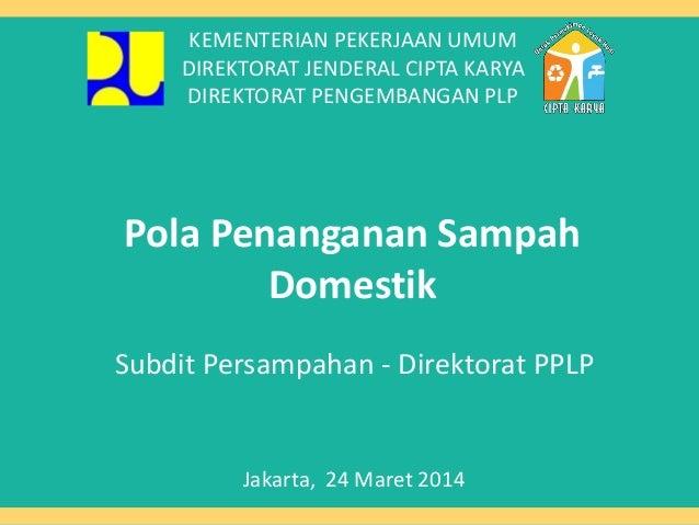 Pola Penanganan Sampah Domestik Subdit Persampahan - Direktorat PPLP Jakarta, 24 Maret 2014 KEMENTERIAN PEKERJAAN UMUM DIR...