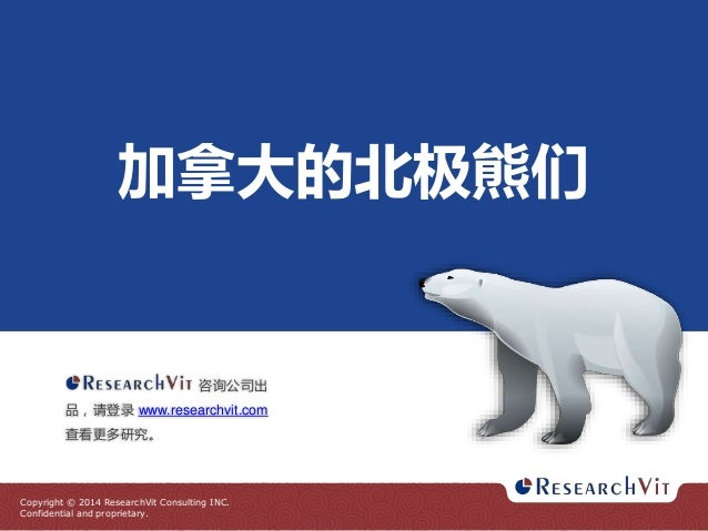 加拿大的北极熊们  咨询公司出 品,请登录 www.researchvit.com 查看更多研究。  Copyright © 2014 ResearchVit Consulting INC. Confidential and proprieta...