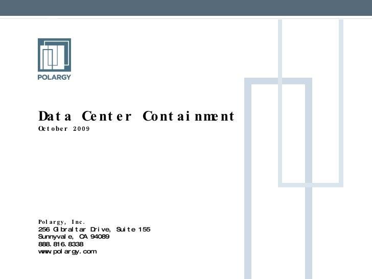 Data Center Containment  October 2009        Polargy, Inc. 256 Gibraltar Drive, Suite 155 Sunnyvale, CA 94089 888....