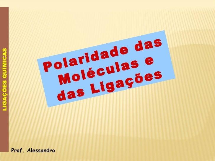 Polaridade das Moléculas e das Ligações LIGAÇÕES QUÍMICAS Prof. Alessandro
