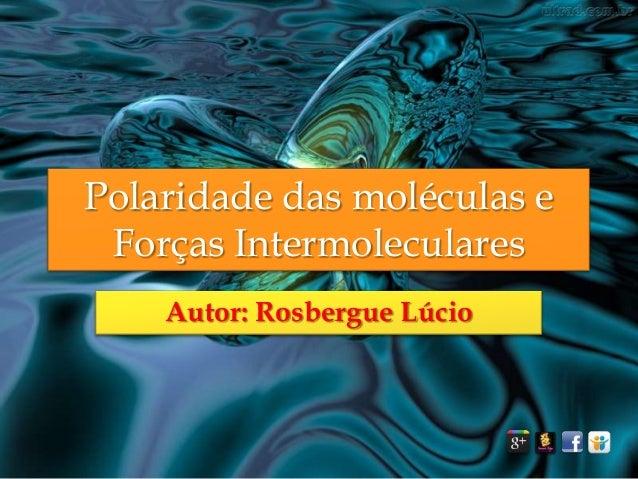 Polaridade das moléculas e Forças Intermoleculares Autor: Rosbergue Lúcio