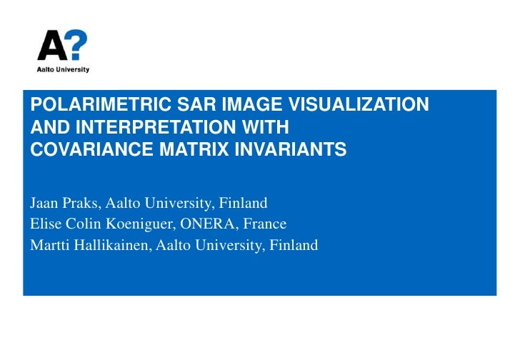 POLARIMETRIC SAR IMAGE VISUALIZATION AND INTERPRETATION WITHCOVARIANCE MATRIX INVARIANTS<br />Jaan Praks, Aalto University...