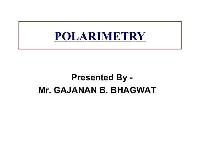 POLARIMETRY Presented By - Mr. GAJANAN B. BHAGWAT