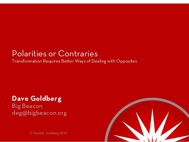 Polarities or Contraries Transformation Requires Better Ways of Dealing with Opposites Dave Goldberg Big Beacon deg@bigbea...