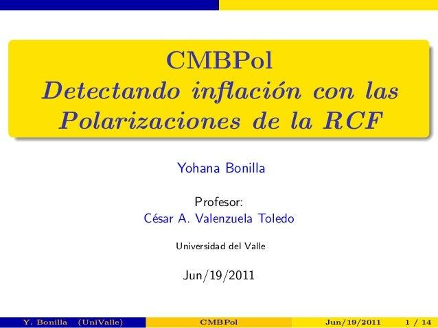 CMBPol  Detectando in acion con las  Polarizaciones de la RCF  Yohana Bonilla  Profesor:  Cesar A. Valenzuela Toledo  Univ...