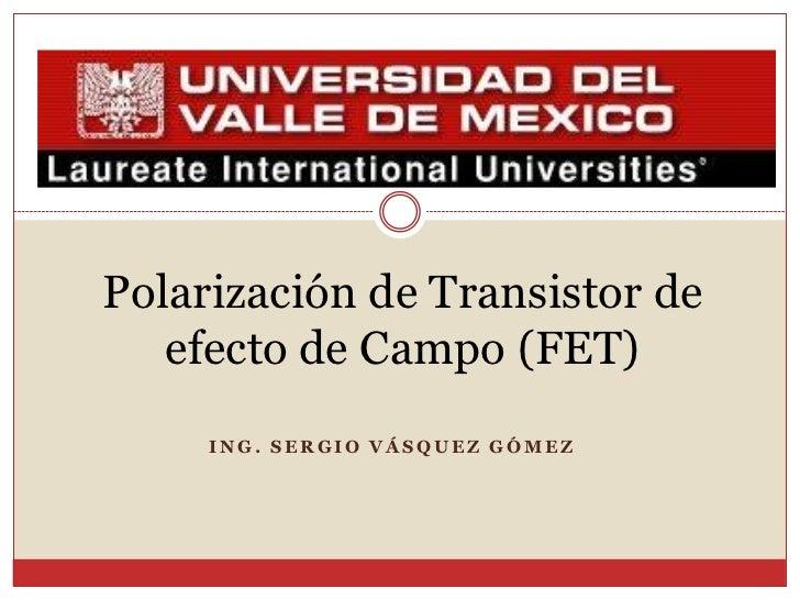 Polarización de Transistor de    efecto de Campo (FET)      ING. SERGIO VÁSQUEZ GÓMEZ