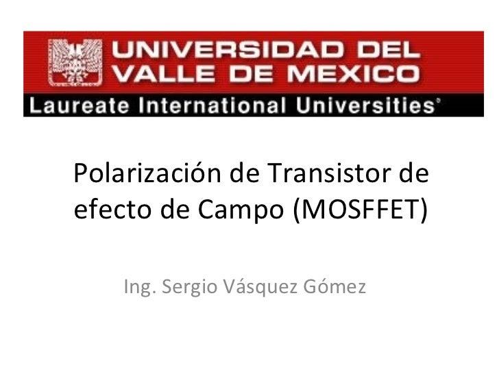 Ing. Sergio Vásquez Gómez Polarización de Transistor de efecto de Campo (MOSFFET)