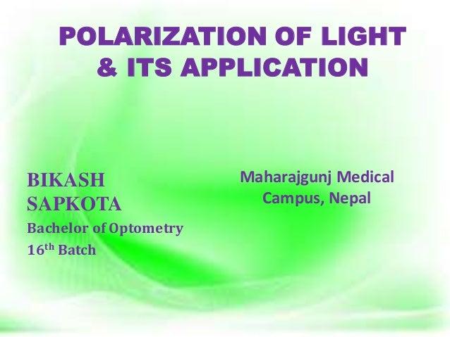 POLARIZATION OF LIGHT & ITS APPLICATION BIKASH SAPKOTA Bachelor of Optometry 16th Batch Maharajgunj Medical Campus, Nepal
