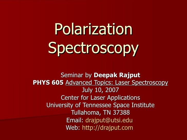Polarization Spectroscopy Seminar by  Deepak Rajput PHYS 605   Advanced Topics: Laser Spectroscopy July 10, 2007 Center fo...