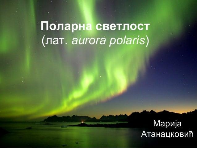 Поларна светлост(лат. aurora polaris)МаријаАтанацковић