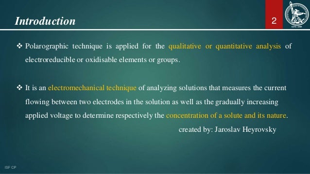 Introduction  Polarographic technique is applied for the qualitative or quantitative analysis of electroreducible or oxid...