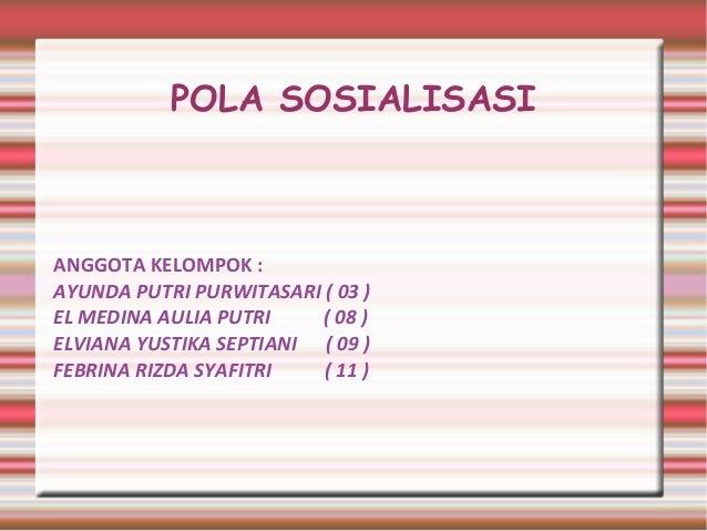 POLA SOSIALISASI ANGGOTA KELOMPOK : AYUNDA PUTRI PURWITASARI ( 03 ) EL MEDINA AULIA PUTRI ( 08 ) ELVIANA YUSTIKA SEPTIANI ...