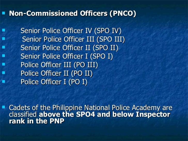 <ul><li>Non-Commissioned Officers (PNCO) </li></ul><ul><li>Senior Police Officer IV (SPO IV)  </li></ul><ul><li>Senior Pol...