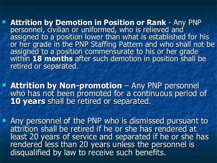<ul><li>Attrition by Demotion in Position or Rank  - Any PNP personnel, civilian or uniformed, who is relieved and assigne...