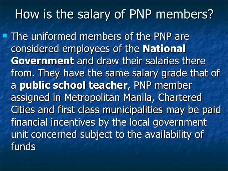 How is the salary of PNP members? <ul><li>The uniformed members of the PNP are considered employees of the  National Gover...