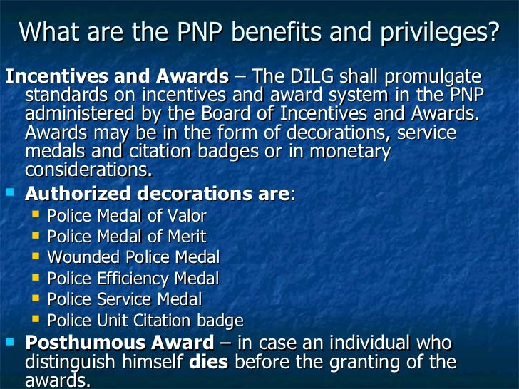 What are the PNP benefits and privileges? <ul><li>Incentives and Awards  – The DILG shall promulgate standards on incentiv...