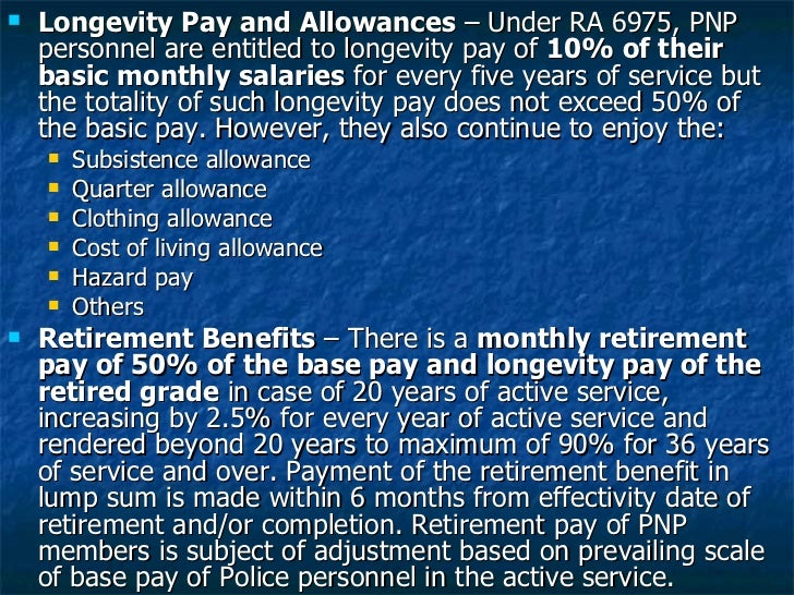 <ul><li>Longevity Pay and Allowances  – Under RA 6975, PNP personnel are entitled to longevity pay of  10% of their basic ...