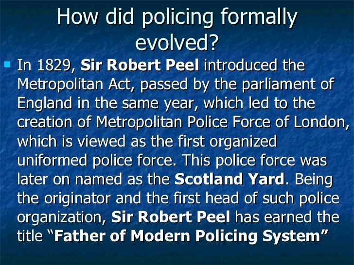 How did policing formally evolved? <ul><li>In 1829,  Sir Robert Peel  introduced the Metropolitan Act, passed by the parli...