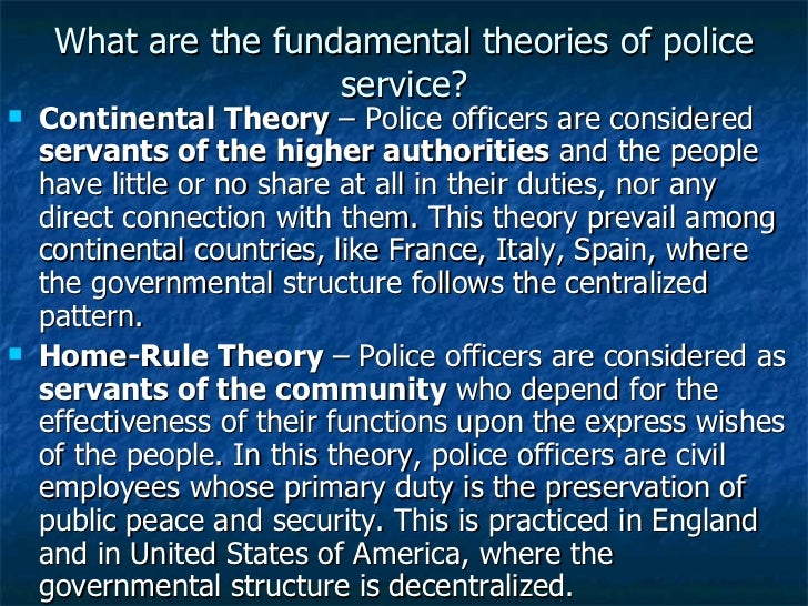 What are the fundamental theories of police service? <ul><li>Continental Theory  – Police officers are considered  servant...