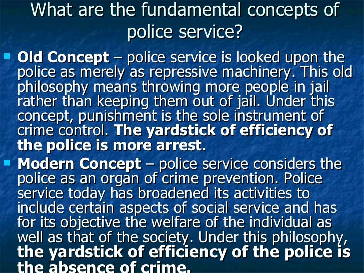 What are the fundamental concepts of police service? <ul><li>Old Concept  – police service is looked upon the police as me...