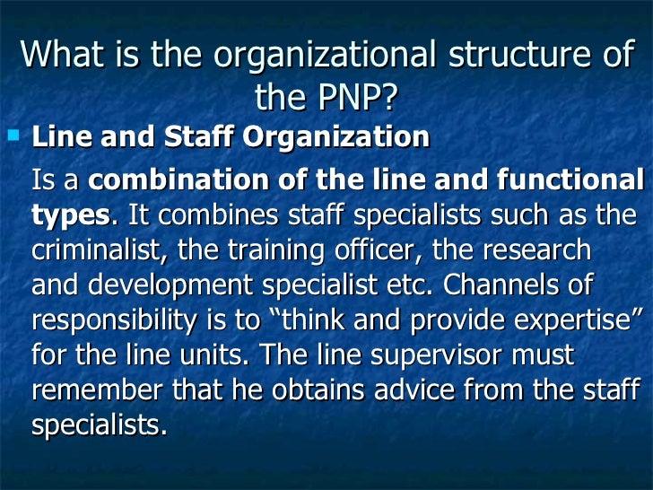 What is the organizational structure of the PNP? <ul><li>Line and Staff Organization  </li></ul><ul><li>Is a  combination...