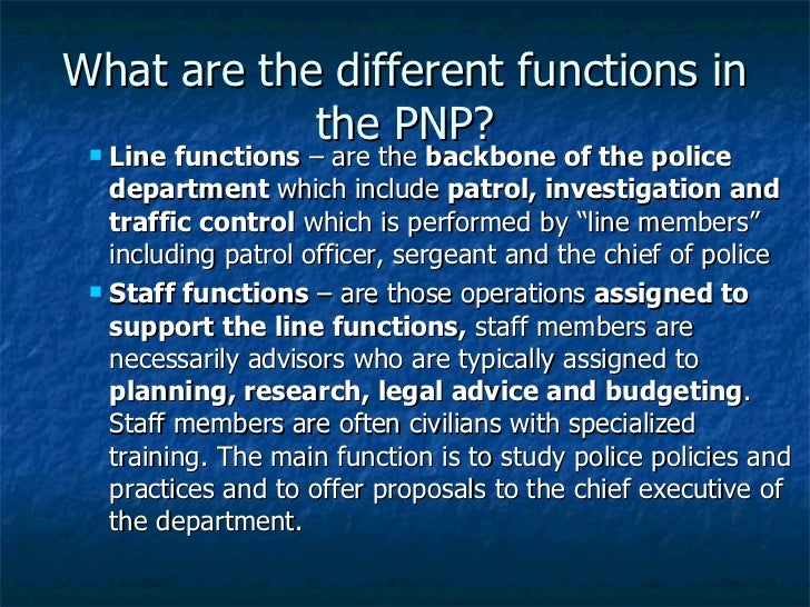 What are the different functions in the PNP? <ul><ul><ul><li>Line functions  – are the  backbone of the police department ...