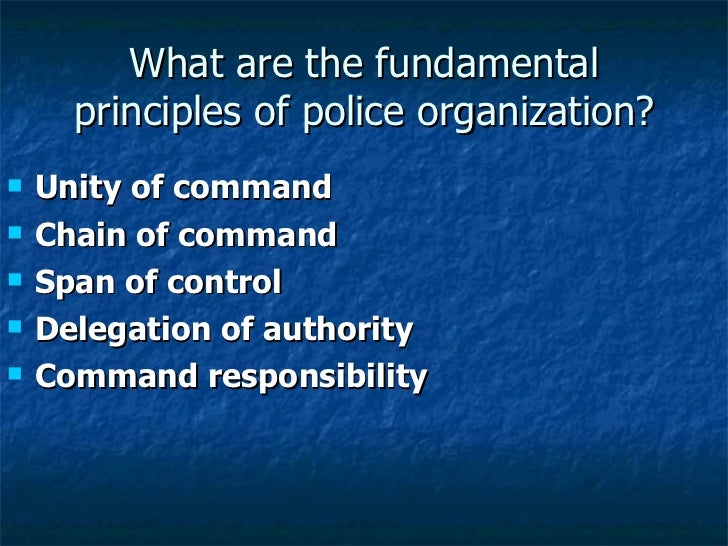 What are the fundamental principles of police organization? <ul><li>Unity of command </li></ul><ul><li>Chain of command </...